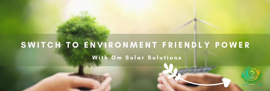 Switch To Environment Friendly Power With Om Solar Solutions